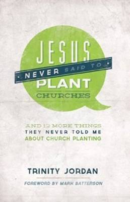 Jesus Never Said to Plant Churches: And Other Things They Never Told Me About Church Planting