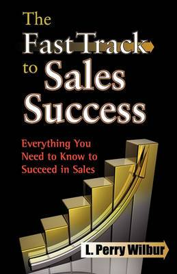 The Fast Track to Sales Success: Everything You Need to Know to Succeed in Sales