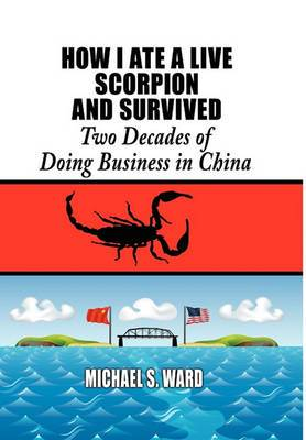 How I Ate a Live Scorpion and Survived: Two Decades of Doing Business in China