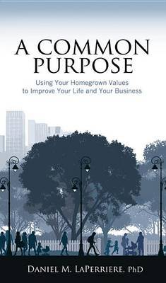 A Common Purpose: Using Your Homegrown Values to Improve Your Life and Your Business