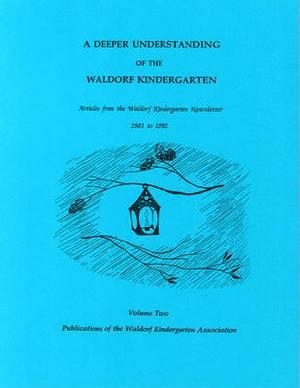 A Deeper Understanding of the Waldorf Kindergarten: Articles from the Waldorf Kindergarten Newsletter 1981-1992: v. 2