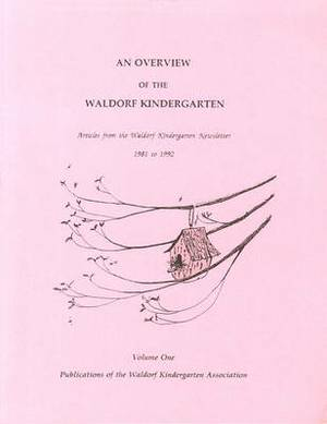 An Overview of the Waldorf Kindergarten: Articles from the Waldorf Kindergarten Newsletter 1981-1992: v. 1