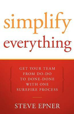 Simplify Everything: Get Your Team from Do-Do to Done-Done with One Surefire Process