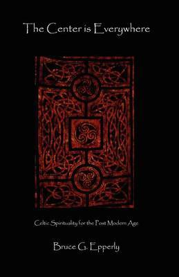 The Center Is Everywhere: Celtic Spirituality in the Postmodern World