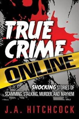 True Crime Online: Shocking Stories of Scamming, Murder, and Mayhem