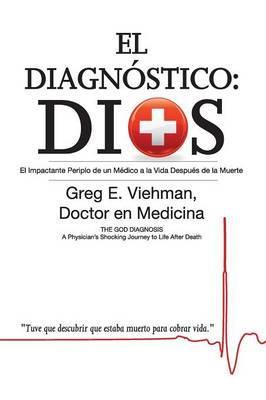 El Diagnostico: Dios: El Impactante Periplo de Un Medico a la Vida Despues de La Muerte