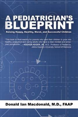 A Pediatrician's Blueprint: Raising Happy, Healthy, Moral and Successful Children