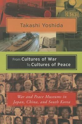 From Cultures of War to Cultures of Peace: War and Peace Museums in Japan, China, and South Korea