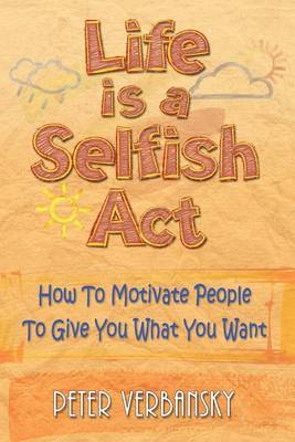 Life Is a Selfish ACT: How to Motivate People to Give You What You Want