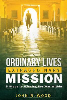 Ordinary Lives Extraordinary Mission: Five Steps to Winning the War Within