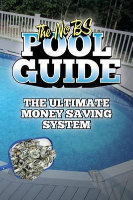 The No Bs Pool Guide: The Ultimate Money Saving System