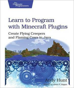 Learn to Program with Minecraft Plugins: Create Flying Creepers and Flaming Cows in Java