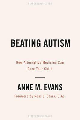 Beating Autism: How Alternative Medicine Can Cure Your Child