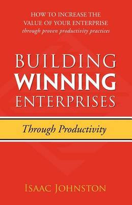 Building Winning Enterprises Through Productivity: How to Increase the Value of Your Enterprise Through Proven Productivity Practices