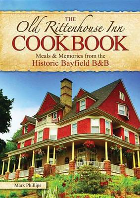 The Old Rittenhouse Inn Cookbook: Meals & Memories from the Historic Bayfield B&b