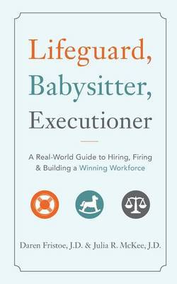 Lifeguard, Babysitter, Executioner: A Real-World Guide to Hiring, Firing & Building a Winning Workforce