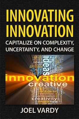 Innovating Innovation: Capitalize on Complexity, Uncertainty, and Change