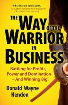 Way of the Warrior in Business: Battling for Profits, Power, and Domination and Winning Big!
