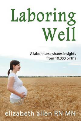 Laboring Well, a Labor Nurse Shares Insights from 10,000 Births
