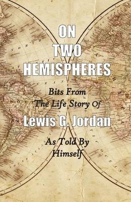 On Two Hemispheres: Bits from the Life Story of Lewis G. Jordan