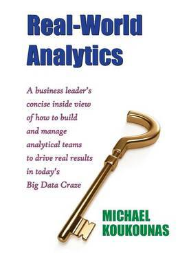 Real-World Analytics: A Business Leader's Concise Inside View of How to Build and Manage Analytical Teams to Drive Real Results in Today's B