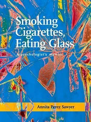 Smoking Cigarettes, Eating Glass: A Psychologists Memoir