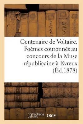 Centenaire de Voltaire. Poemes Couronnes Au Concours de La Muse Republicaine a Evreux, En 1877...