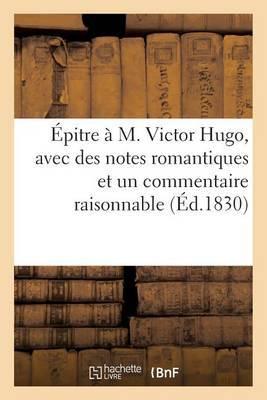 Epitre A M. Victor Hugo, Avec Des Notes Romantiques Et Un Commentaire Raisonnable