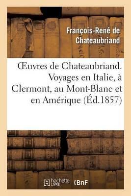 Oeuvres de Chateaubriand. Voyages En Italie, a Clermont, Au Mont-Blanc Et En Amerique