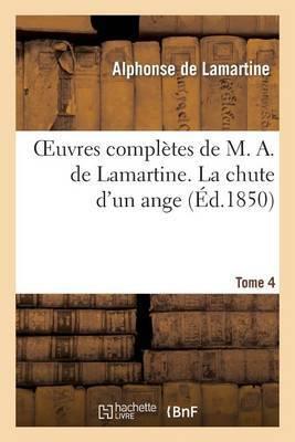 Oeuvres Completes de M. A. de Lamartine. Tome 4 La Chute D'Un Ange
