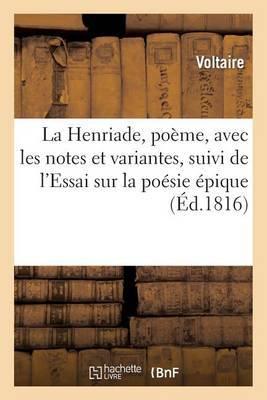 La Henriade, Poeme, Avec Les Notes Et Variantes, Suivi de L'Essai Sur La Poesie Epique
