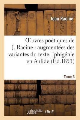 Oeuvres Poetiques de J. Racine: Augmentees Des Variantes Du Texte. Tome 3 Iphigenie En Aulide