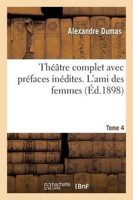 Theatre Complet Avec Prefaces Inedites. T. 4 L'Ami Des Femmes