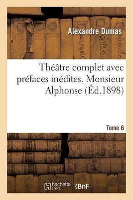 Theatre Complet Avec Prefaces Inedites. T. 6 Monsieur Alphonse
