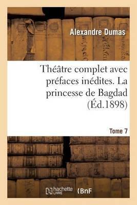 Theatre Complet Avec Prefaces Inedites. T. 7 La Princesse de Bagdad