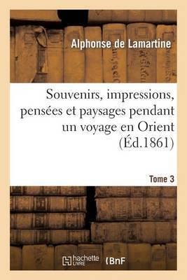 Souvenirs, Impressions, Pensees Et Paysages Pendant Un Voyage En Orient. T. 3
