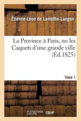 La Province a Paris, Ou Les Caquets D'Une Grande Ville. Tome 1