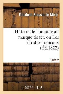 Histoire de L'Homme Au Masque de Fer, Ou Les Illustres Jumeaux. Tome 2
