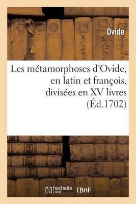 Les Metamorphoses D'Ovide, En Latin Et Francois, Divisees En XV Livres: . Avec de Nouvelles Explications Historiques Sur Toutes Les Fables...