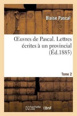 Oeuvres de Pascal. Lettres Ecrites a Un Provincial. Tome 2