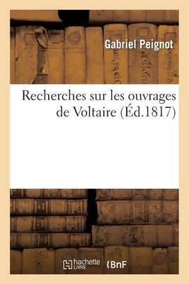 Recherches Sur Les Ouvrages de Voltaire, Contenant: 1 Des Reflexions Generales Sur Ses Ecrits