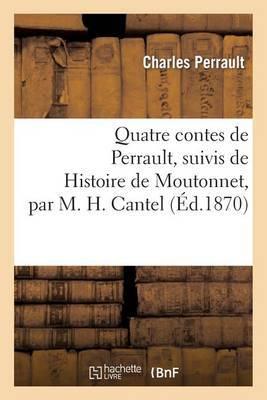 Quatre Contes de Perrault, Suivis de Histoire de Moutonnet Par M. H. Cantel