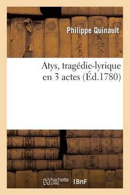 Atys, Tragedie-Lyrique En 3 Actes, Representee Pour La Premiere Fois
