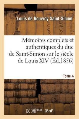 Memoires Complets Et Authentiques Du Duc de Saint-Simon. T. 4: Sur Le Siecle de Louis XIV Et La Regence