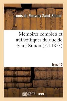 Memoires Complets Et Authentiques Du Duc de Saint-Simon. T. 15