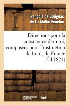 Directions Pour La Conscience D'Un Roi, Composees Pour L'Instruction de Louis de France (Ed.1821)
