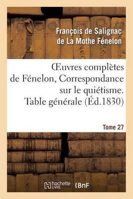 Oeuvres Completes de Fenelon, Tome 27 Correspondance Sur Le Quietisme. Table Generale