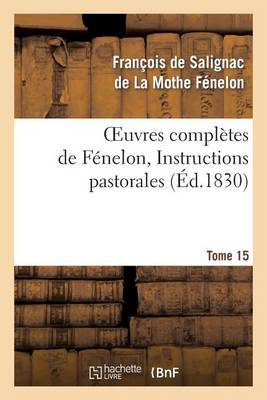 Oeuvres Completes de Fenelon, Tome 15 Instructions Pastorales