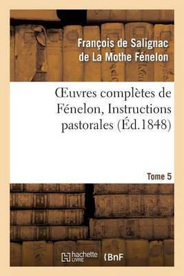Oeuvres Completes de Fenelon, Tome 5 Instructions Pastorales