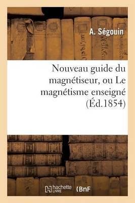 Nouveau Guide Du Magnetiseur, Ou Le Magnetisme Enseigne Et MIS a la Portee